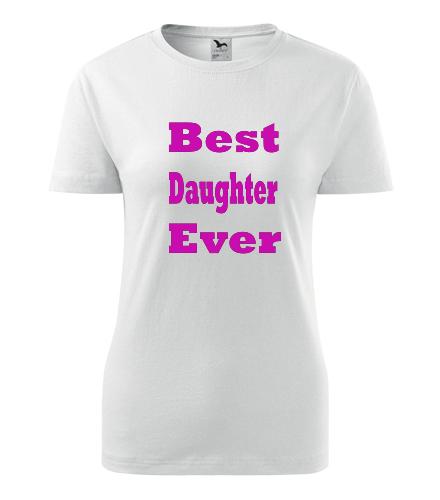 Dámské tričko Best Daughter Ever - Dárek pro dceru