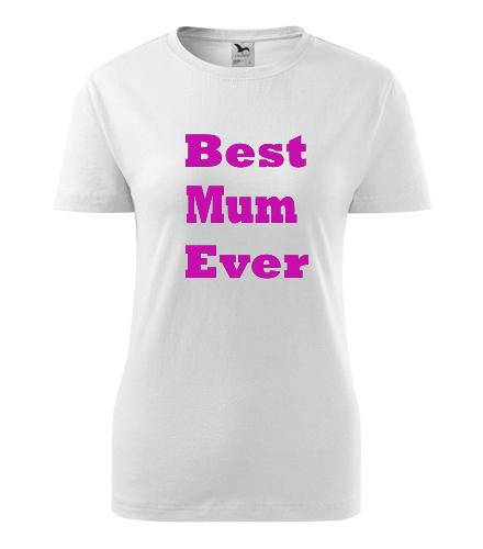 Dámské tričko Best Mum Ever - Dárek pro maminku