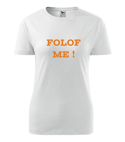 Dámské tričko Folof me ! - Trička s hláškou dámská