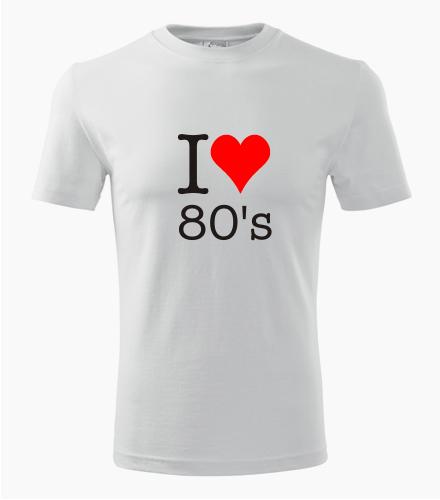 Tričko I love 80's - Trička I love - music