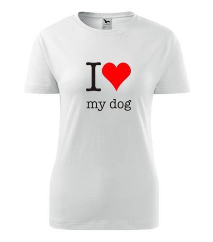 Dámské tričko I love my dog - Dárky pro chovatelky psů