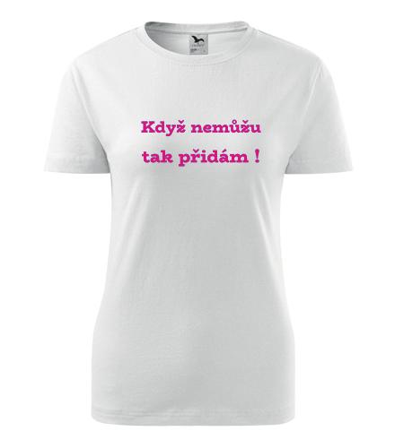 Dámské tričko Když nemůžu, tak přidám - Trička s hláškou dámská