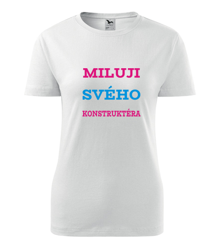 Dámské tričko Miluji svého konstruktéra - Dárek pro známou