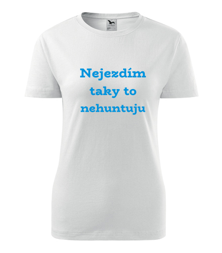 Dámské tričko Nejezdím taky to nehuntuju - Trička s hláškou dámská