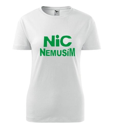Tričko nic nemusím dámské - Vtipná dámská trička